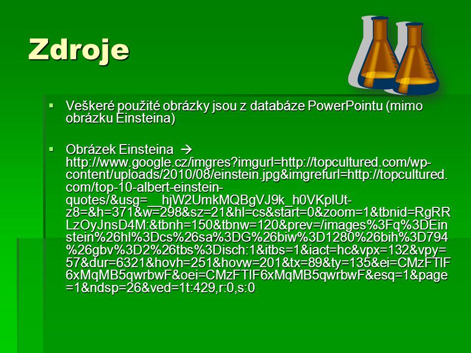Zdroje  Veškeré použité obrázky jsou z databáze PowerPointu (mimo obrázku Einsteina)  Obrázek Einsteina  http://www.google.cz/imgres?imgurl=http://topcultured.com/wp- content/uploads/2010/08/einstein.jpg&imgrefurl=http://topcultured.