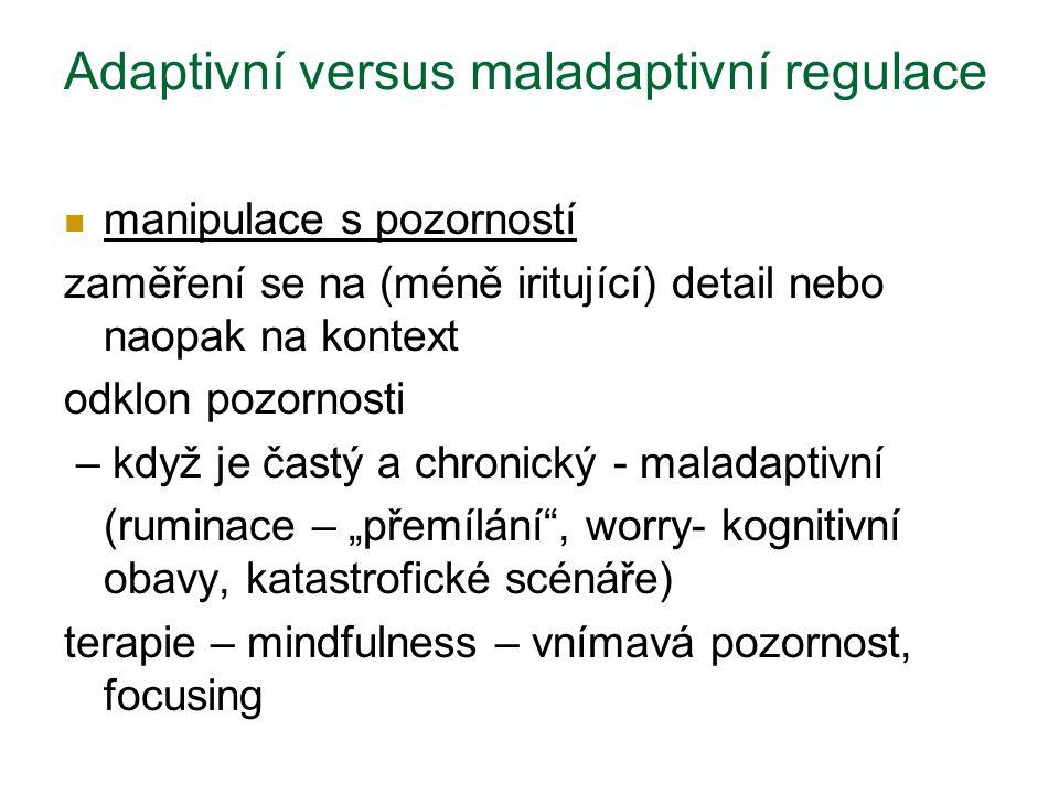 """Adaptivní versus maladaptivní regulace manipulace s pozorností zaměření se na (méně iritující) detail nebo naopak na kontext odklon pozornosti – když je častý a chronický - maladaptivní (ruminace – """"přemílání , worry- kognitivní obavy, katastrofické scénáře) terapie – mindfulness – vnímavá pozornost, focusing"""