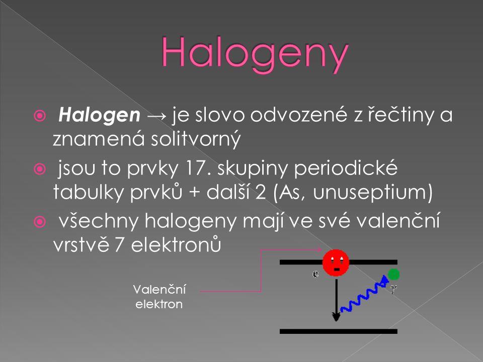  Halogen → je slovo odvozené z řečtiny a znamená solitvorný  jsou to prvky 17.