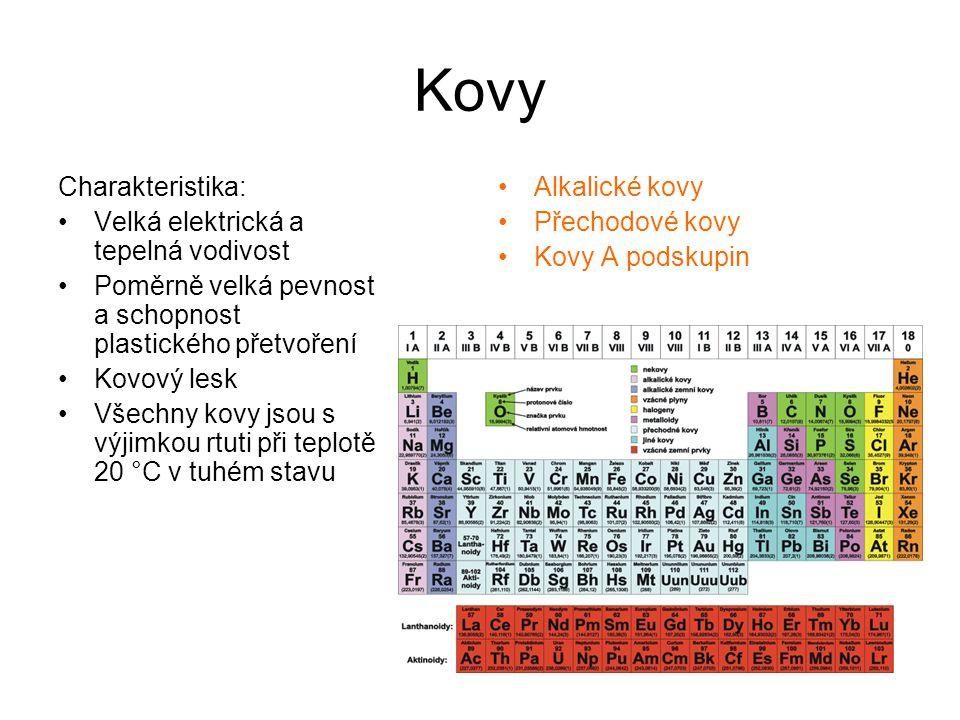 Kovy Charakteristika: Velká elektrická a tepelná vodivost Poměrně velká pevnost a schopnost plastického přetvoření Kovový lesk Všechny kovy jsou s výjimkou rtuti při teplotě 20 °C v tuhém stavu Alkalické kovy Přechodové kovy Kovy A podskupin