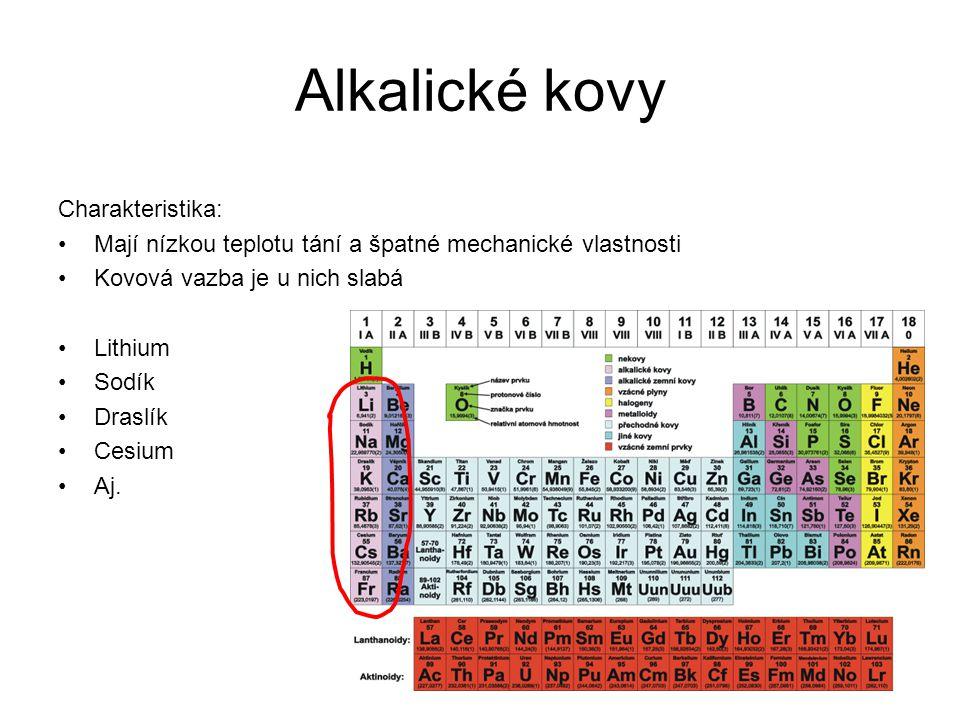 Alkalické kovy Charakteristika: Mají nízkou teplotu tání a špatné mechanické vlastnosti Kovová vazba je u nich slabá Lithium Sodík Draslík Cesium Aj.