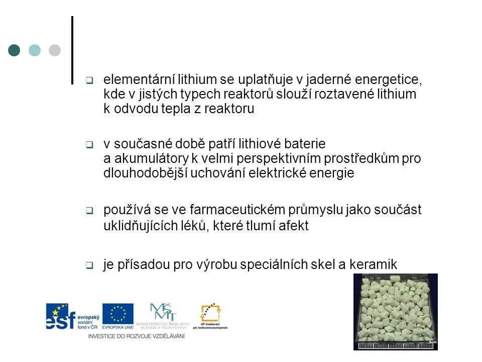  elementární lithium se uplatňuje v jaderné energetice, kde v jistých typech reaktorů slouží roztavené lithium k odvodu tepla z reaktoru  v současné době patří lithiové baterie a akumulátory k velmi perspektivním prostředkům pro dlouhodobější uchování elektrické energie  používá se ve farmaceutickém průmyslu jako součást uklidňujících léků, které tlumí afekt  je přísadou pro výrobu speciálních skel a keramik