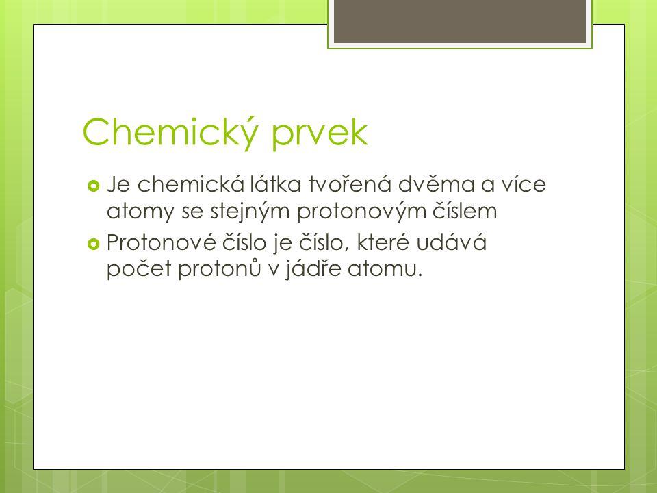 Chemický prvek  Je chemická látka tvořená dvěma a více atomy se stejným protonovým číslem  Protonové číslo je číslo, které udává počet protonů v jádře atomu.