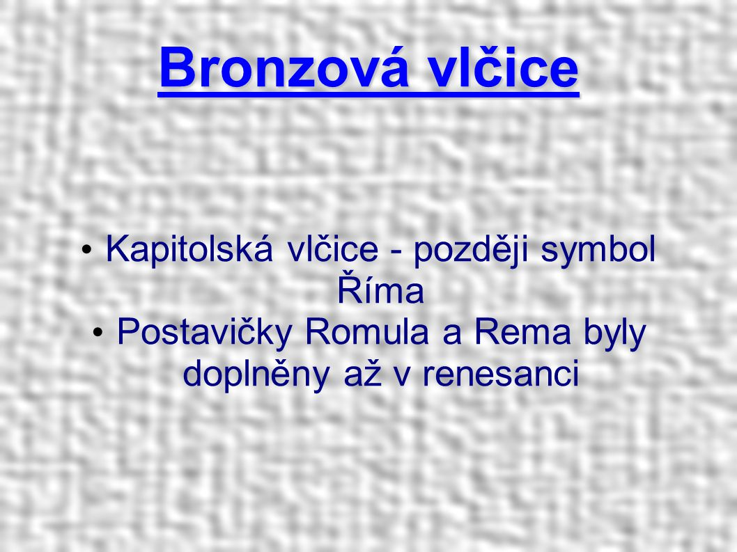 Bronzová vlčice Kapitolská vlčice - později symbol Říma Postavičky Romula a Rema byly doplněny až v renesanci
