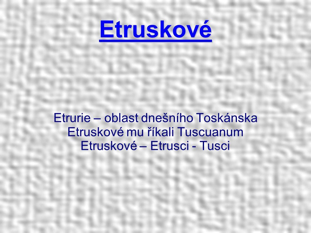 Etruskové Etrurie – oblast dnešního Toskánska Etruskové mu říkali Tuscuanum Etruskové – Etrusci - Tusci