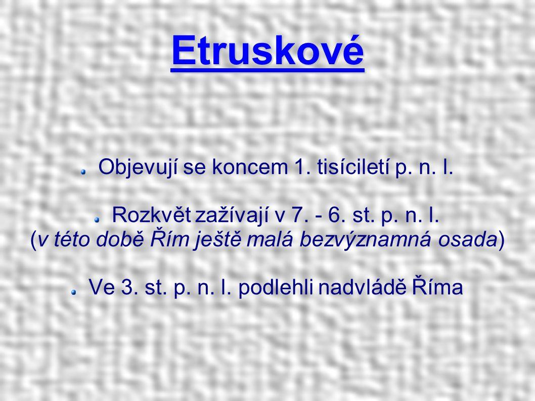 Etruskové Objevují se koncem 1. tisíciletí p. n. l. Rozkvět zažívají v 7. - 6. st. p. n. l. (v této době Řím ještě malá bezvýznamná osada) Ve 3. st. p