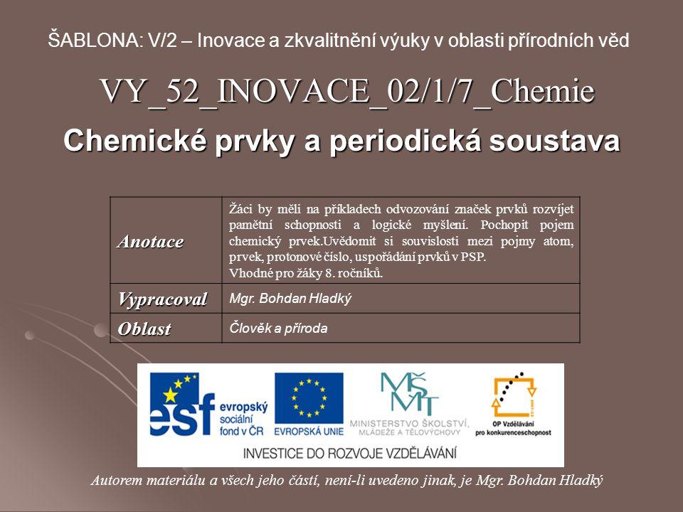 VY_52_INOVACE_02/1/7_Chemie Chemické prvky a periodická soustava Autorem materiálu a všech jeho částí, není-li uvedeno jinak, je Mgr. Bohdan Hladký ŠA