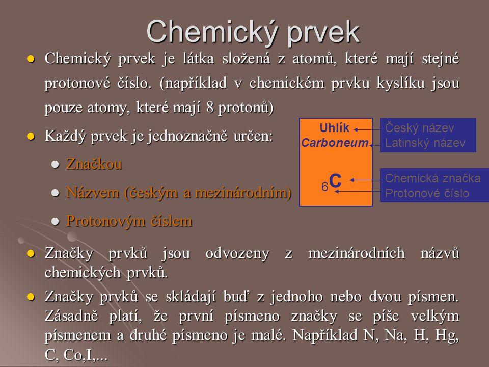 Chemický prvek Chemický prvek je látka složená z atomů, které mají stejné protonové číslo. (například v chemickém prvku kyslíku jsou pouze atomy, kter