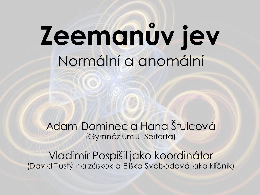 Zeemanův jev Normální a anomální Adam Dominec a Hana Štulcová (Gymnázium J. Seiferta) Vladimír Pospíšil jako koordinátor (David Tlustý na záskok a Eli