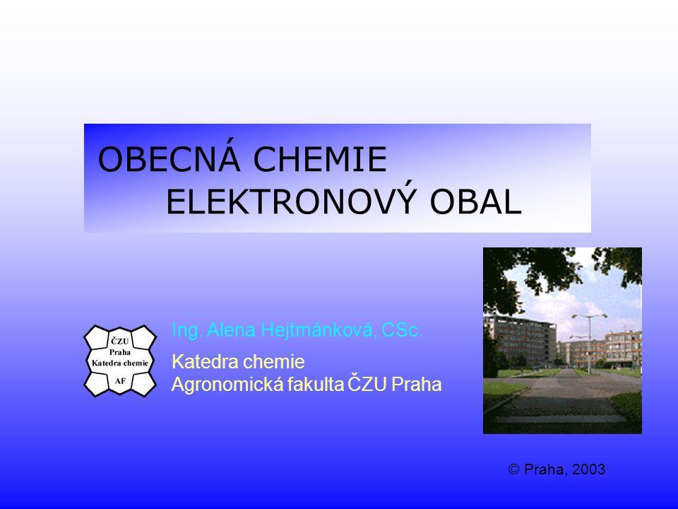 OBECNÁ CHEMIE ELEKTRONOVÝ OBAL Ing. Alena Hejtmánková, CSc. Katedra chemie Agronomická fakulta ČZU Praha © Praha, 2003