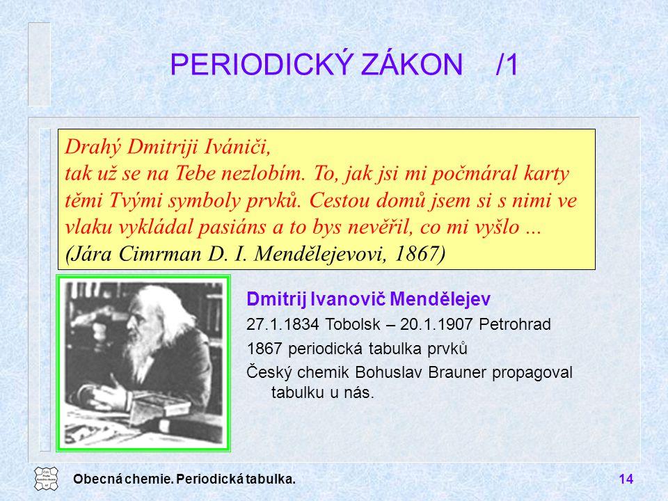 Obecná chemie. Periodická tabulka.14 PERIODICKÝ ZÁKON /1 Drahý Dmitriji Ivániči, tak už se na Tebe nezlobím. To, jak jsi mi počmáral karty těmi Tvými