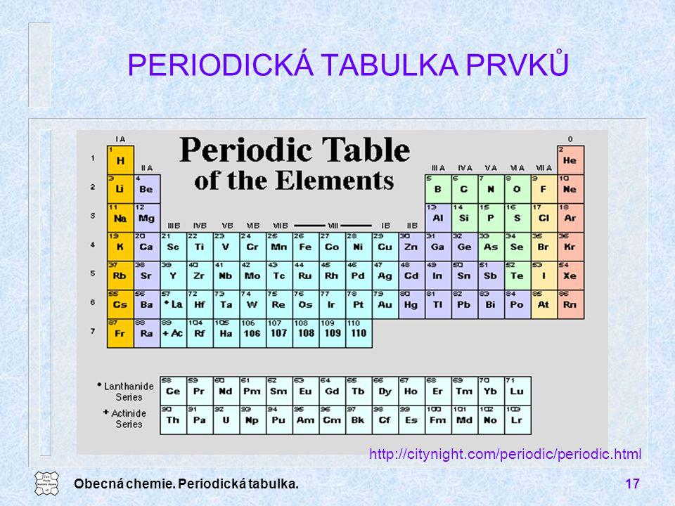 Obecná chemie. Periodická tabulka.17 PERIODICKÁ TABULKA PRVKŮ http://citynight.com/periodic/periodic.html
