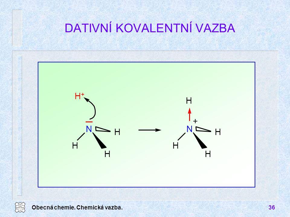 Obecná chemie. Chemická vazba.36 DATIVNÍ KOVALENTNÍ VAZBA H H H H+H+ N H H H H N +