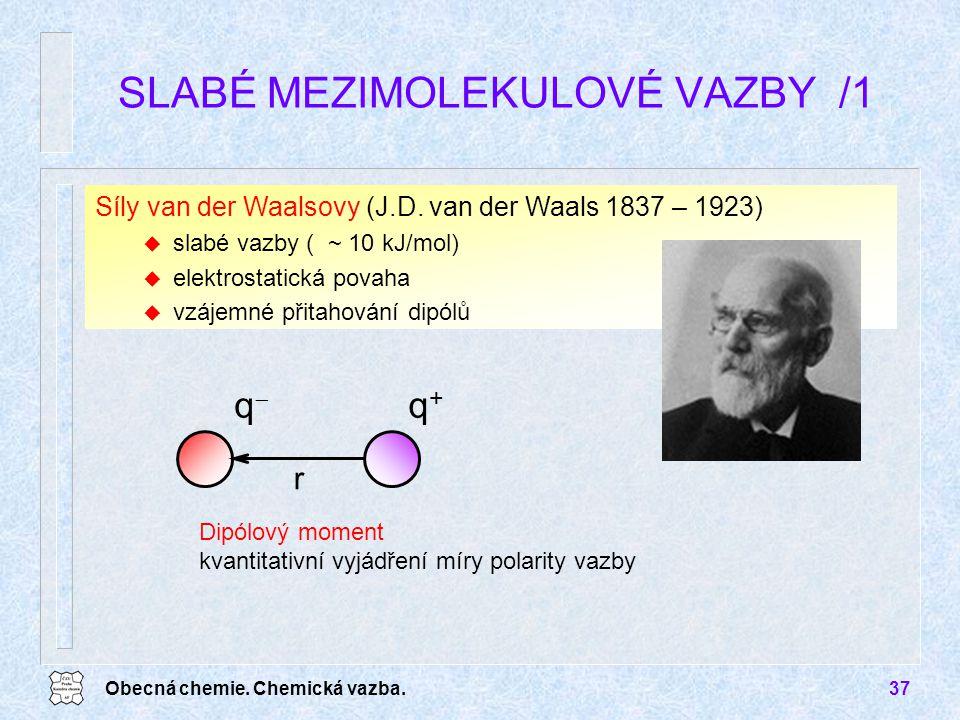 Obecná chemie. Chemická vazba.37 Síly van der Waalsovy (J.D. van der Waals 1837 – 1923) u slabé vazby ( ~ 10 kJ/mol) u elektrostatická povaha u vzájem