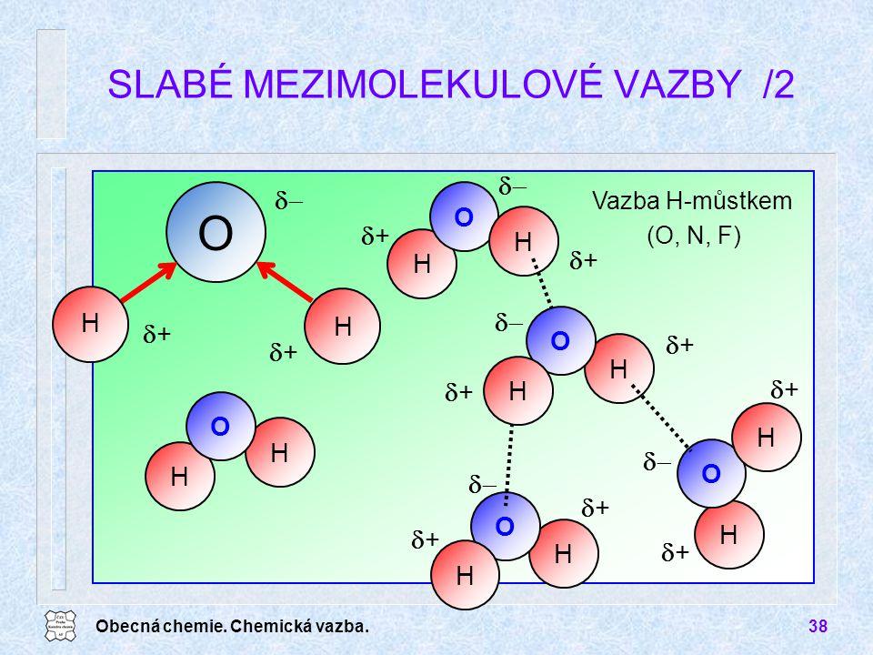 Obecná chemie. Chemická vazba.38 SLABÉ MEZIMOLEKULOVÉ VAZBY /2 O Vazba H-můstkem (O, N, F) H H H H H H O O O H H O H H O H H ++ ++  ++ ++ +