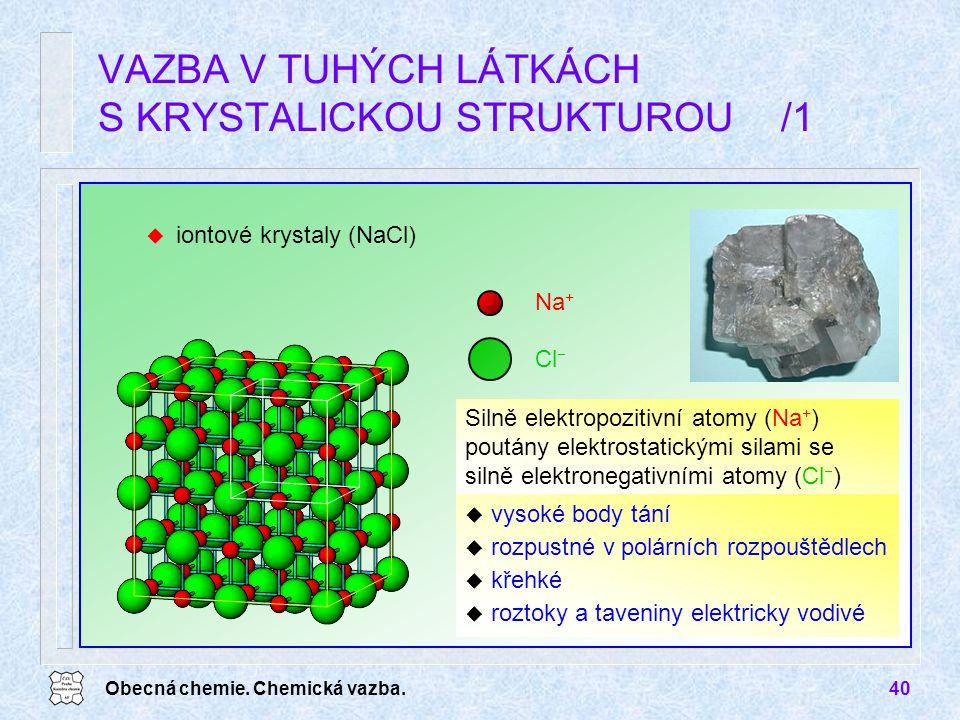Obecná chemie. Chemická vazba.40 u iontové krystaly (NaCl) VAZBA V TUHÝCH LÁTKÁCH S KRYSTALICKOU STRUKTUROU /1 Silně elektropozitivní atomy (Na + ) po