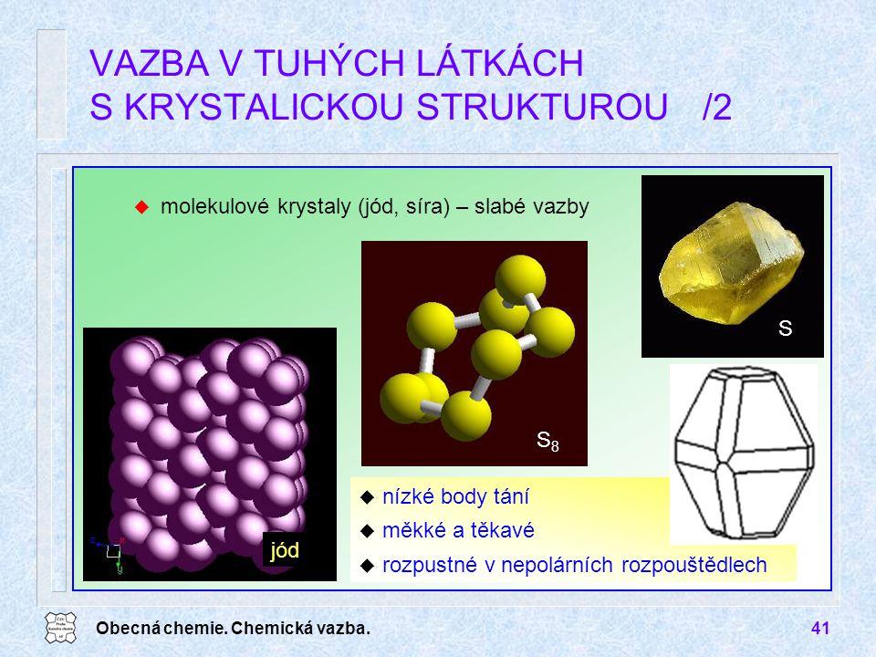Obecná chemie. Chemická vazba.41 u molekulové krystaly (jód, síra) – slabé vazby VAZBA V TUHÝCH LÁTKÁCH S KRYSTALICKOU STRUKTUROU/2 u nízké body tání