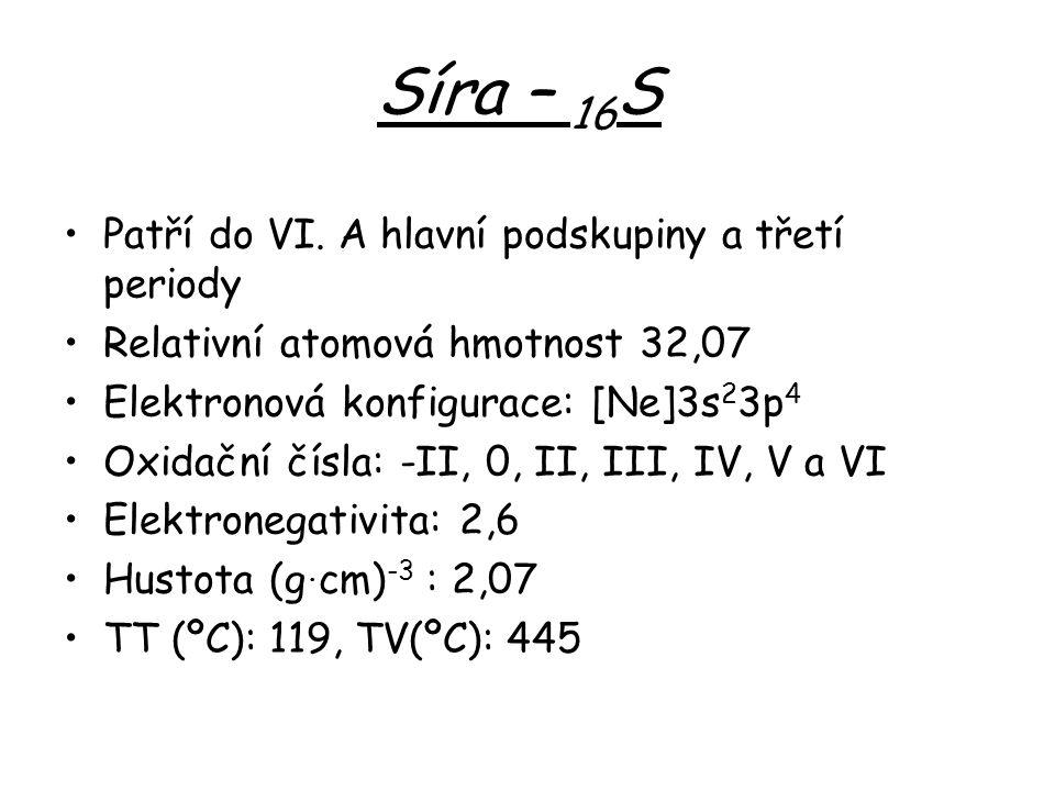 Síra – 16 S Patří do VI. A hlavní podskupiny a třetí periody Relativní atomová hmotnost 32,07 Elektronová konfigurace: [Ne]3s 2 3p 4 Oxidační čísla: -