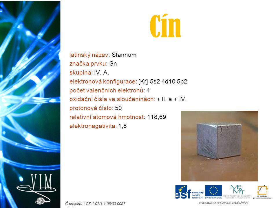 Č.projektu : CZ.1.07/1.1.06/03.0057 Cín latinský název: Stannum značka prvku: Sn skupina: IV. A. elektronová konfigurace: [Kr] 5s2 4d10 5p2 počet vale