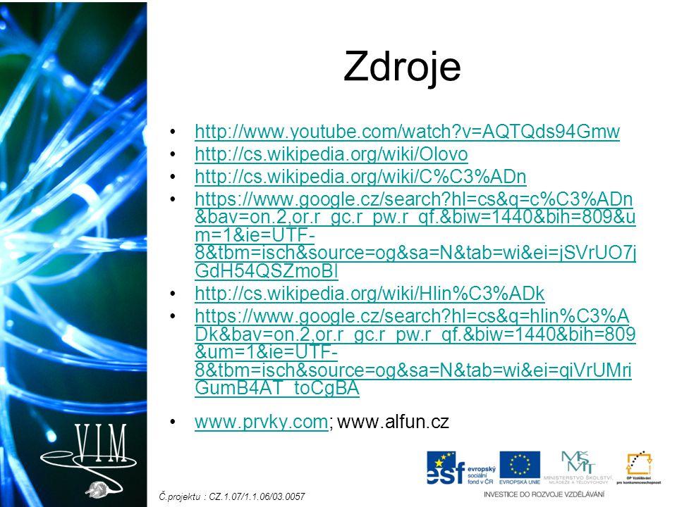 Č.projektu : CZ.1.07/1.1.06/03.0057 Zdroje http://www.youtube.com/watch?v=AQTQds94Gmw http://cs.wikipedia.org/wiki/Olovo http://cs.wikipedia.org/wiki/C%C3%ADn https://www.google.cz/search?hl=cs&q=c%C3%ADn &bav=on.2,or.r_gc.r_pw.r_qf.&biw=1440&bih=809&u m=1&ie=UTF- 8&tbm=isch&source=og&sa=N&tab=wi&ei=jSVrUO7j GdH54QSZmoBIhttps://www.google.cz/search?hl=cs&q=c%C3%ADn &bav=on.2,or.r_gc.r_pw.r_qf.&biw=1440&bih=809&u m=1&ie=UTF- 8&tbm=isch&source=og&sa=N&tab=wi&ei=jSVrUO7j GdH54QSZmoBI http://cs.wikipedia.org/wiki/Hlin%C3%ADk https://www.google.cz/search?hl=cs&q=hlin%C3%A Dk&bav=on.2,or.r_gc.r_pw.r_qf.&biw=1440&bih=809 &um=1&ie=UTF- 8&tbm=isch&source=og&sa=N&tab=wi&ei=qiVrUMri GumB4AT_toCgBAhttps://www.google.cz/search?hl=cs&q=hlin%C3%A Dk&bav=on.2,or.r_gc.r_pw.r_qf.&biw=1440&bih=809 &um=1&ie=UTF- 8&tbm=isch&source=og&sa=N&tab=wi&ei=qiVrUMri GumB4AT_toCgBA www.prvky.com; www.alfun.czwww.prvky.com