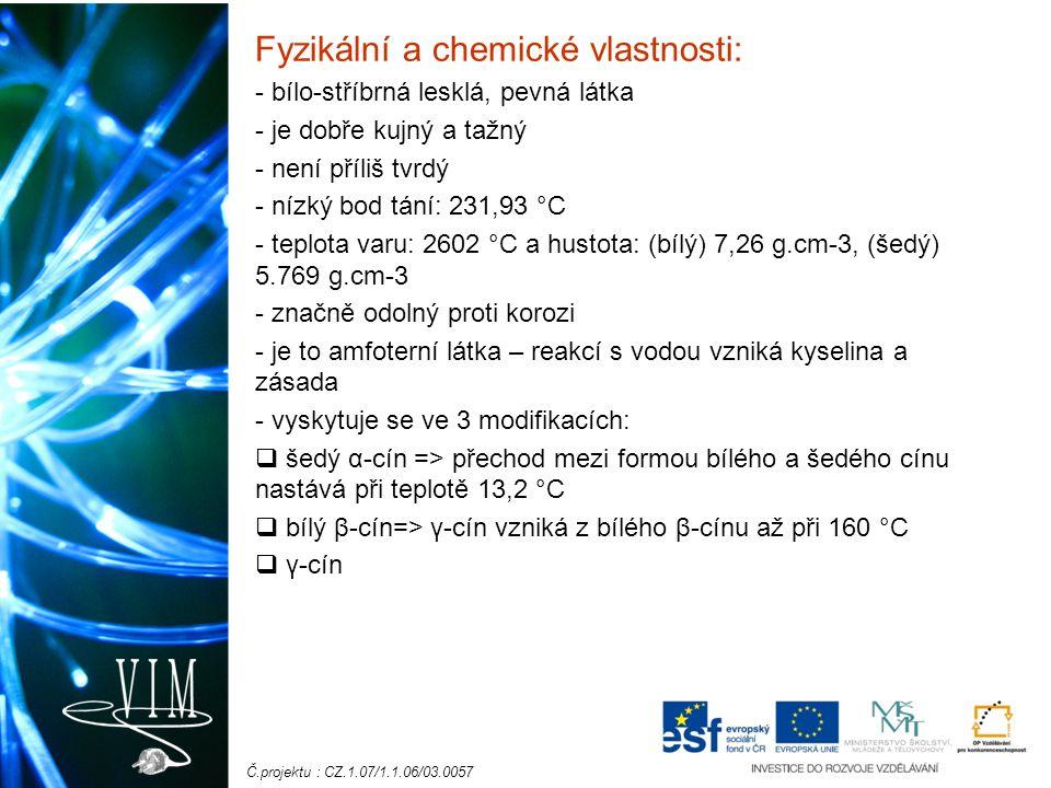 Č.projektu : CZ.1.07/1.1.06/03.0057 Fyzikální a chemické vlastnosti: - bílo-stříbrná lesklá, pevná látka - je dobře kujný a tažný - není příliš tvrdý - nízký bod tání: 231,93 °C - teplota varu: 2602 °C a hustota: (bílý) 7,26 g.cm-3, (šedý) 5.769 g.cm-3 - značně odolný proti korozi - je to amfoterní látka – reakcí s vodou vzniká kyselina a zásada - vyskytuje se ve 3 modifikacích:  šedý α-cín => přechod mezi formou bílého a šedého cínu nastává při teplotě 13,2 °C  bílý β-cín=> γ-cín vzniká z bílého β-cínu až při 160 °C  γ-cín