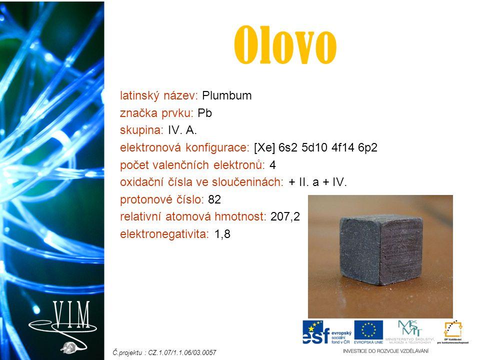 Č.projektu : CZ.1.07/1.1.06/03.0057 Fyzikální a chemické vlastnosti: -pevná, lesklá šedá látka -měkký, velmi těžký, toxický kov -velmi nízký bod tání: 327,5 °C -teplota varu: 1 749 °C a hustota: 11,34 g/cm³ -dobře kujný a odolný vůči korozi -velmi dobře pohlcuje rentgenovo záření -za teplot pod 7,196 K (-265,954 stupňů Celsia) je supravodičem