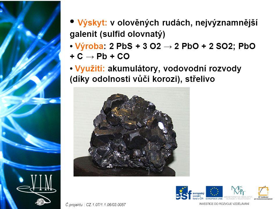 Č.projektu : CZ.1.07/1.1.06/03.0057 Výskyt: v olověných rudách, nejvýznamnější galenit (sulfid olovnatý) Výroba: 2 PbS + 3 O2 → 2 PbO + 2 SO2; PbO + C → Pb + CO Využití: akumulátory, vodovodní rozvody (díky odolnosti vůči korozi), střelivo