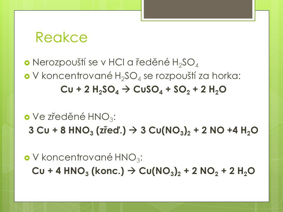 Reakce  Nerozpouští se v HCl a ředěné H 2 SO 4  V koncentrované H 2 SO 4 se rozpouští za horka: Cu + 2 H 2 SO 4  CuSO 4 + SO 2 + 2 H 2 O  Ve zředě