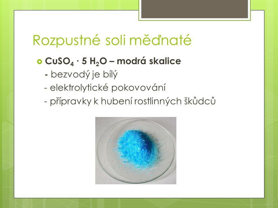 Rozpustné soli měďnaté  CuSO 4 ∙ 5 H 2 O – modrá skalice - bezvodý je bílý - elektrolytické pokovování - přípravky k hubení rostlinných škůdců