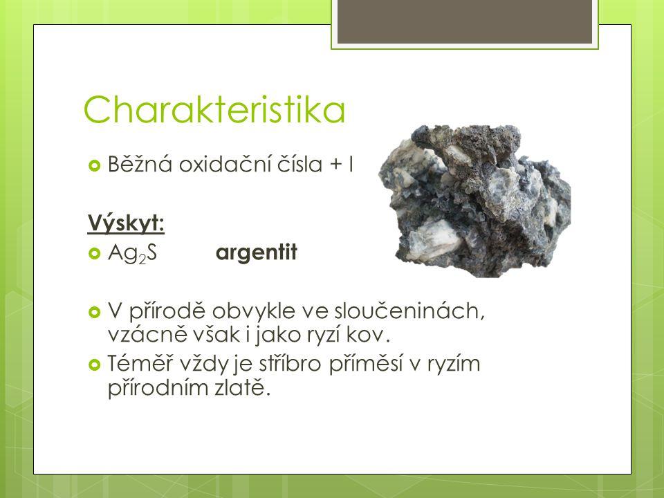 Charakteristika  Běžná oxidační čísla + I Výskyt:  Ag 2 S argentit  V přírodě obvykle ve sloučeninách, vzácně však i jako ryzí kov.  Téměř vždy je