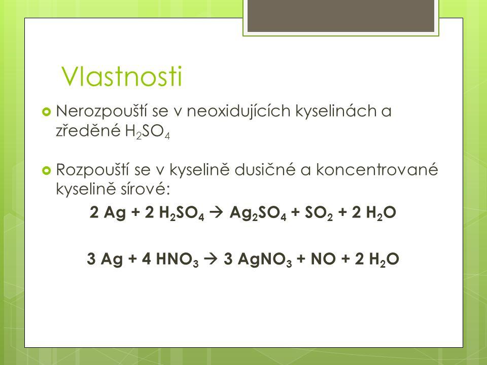 Vlastnosti  Nerozpouští se v neoxidujících kyselinách a zředěné H 2 SO 4  Rozpouští se v kyselině dusičné a koncentrované kyselině sírové: 2 Ag + 2