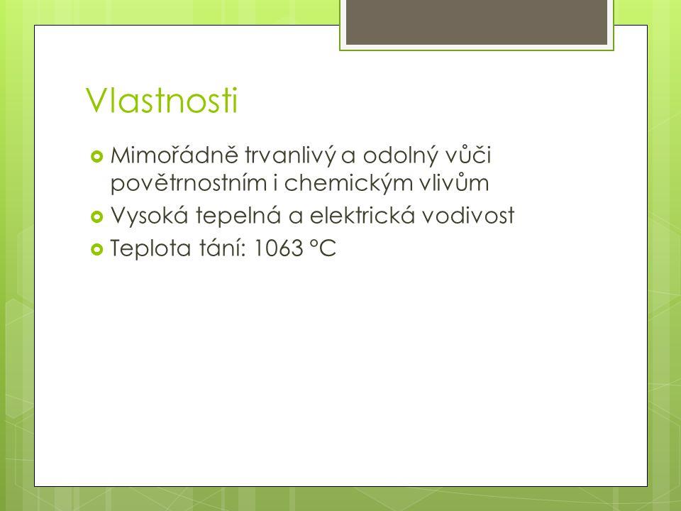 Vlastnosti  Mimořádně trvanlivý a odolný vůči povětrnostním i chemickým vlivům  Vysoká tepelná a elektrická vodivost  Teplota tání: 1063 °C