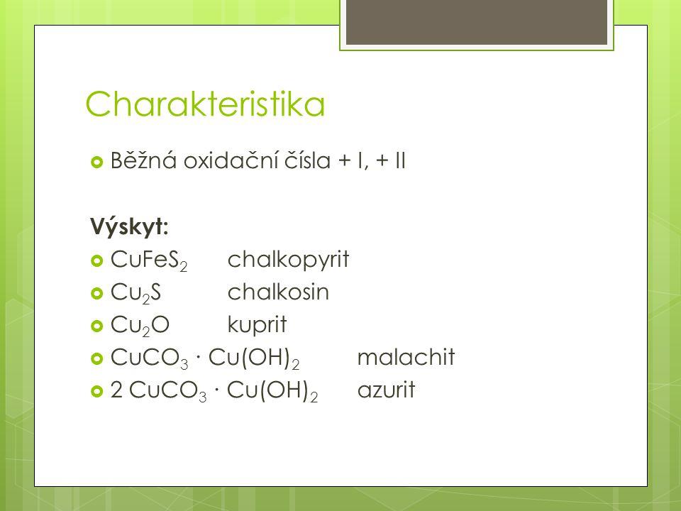 Charakteristika  Běžná oxidační čísla + I, + II Výskyt:  CuFeS 2 chalkopyrit  Cu 2 S chalkosin  Cu 2 O kuprit  CuCO 3 ∙ Cu(OH) 2 malachit  2 CuC