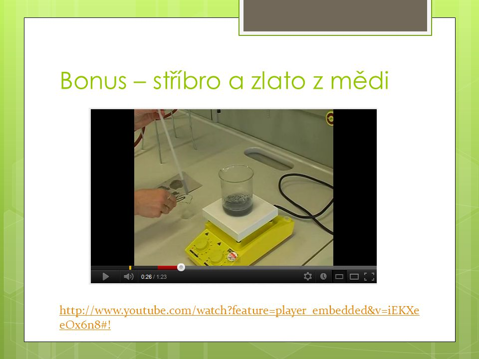 Bonus – stříbro a zlato z mědi http://www.youtube.com/watch?feature=player_embedded&v=iEKXe eOx6n8#!