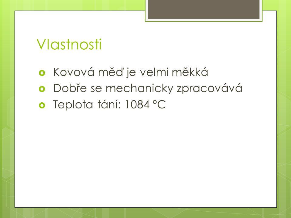 Vlastnosti  Kovová měď je velmi měkká  Dobře se mechanicky zpracovává  Teplota tání: 1084 °C