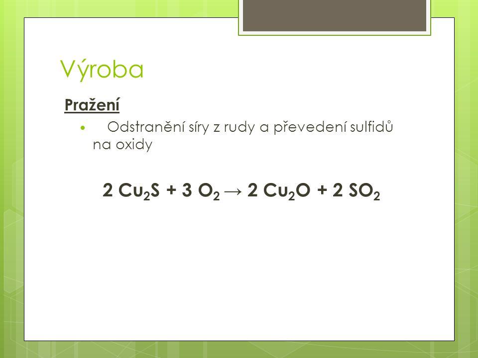 Výroba Tavení na měděný lech (kamínek) V šachtových nebo plamenných pecích za přidání koksu a struskových přísad Tím se odstraní sulfid železnatý FeS Sulfid měďný se spolu s dalšími sloučeninami usazuje na dně taveniny jako měděný lech neboli kamínek 2 CuO + FeS + SiO 2 → Cu 2 S + FeSiO 3 + CO