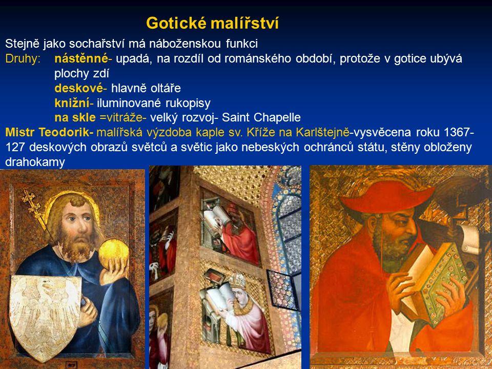 Gotické malířství Stejně jako sochařství má náboženskou funkci Druhy:nástěnné- upadá, na rozdíl od románského období, protože v gotice ubývá plochy zdí deskové- hlavně oltáře knižní- iluminované rukopisy na skle =vitráže- velký rozvoj- Saint Chapelle Mistr Teodorik- malířská výzdoba kaple sv.