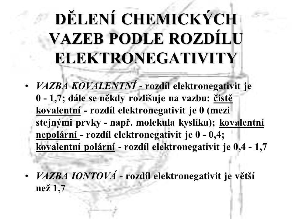 DĚLENÍ CHEMICKÝCH VAZEB PODLE ROZDÍLU ELEKTRONEGATIVITY VAZBA KOVALENTNÍ - rozdíl elektronegativit je 0 - 1,7; dále se někdy rozlišuje na vazbu: čistě kovalentní - rozdíl elektronegativit je 0 (mezi stejnými prvky - např.