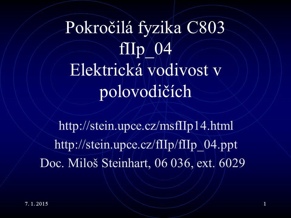 7. 1. 20151 Pokročilá fyzika C803 fIIp_04 Elektrická vodivost v polovodičích Doc. Miloš Steinhart, 06 036, ext. 6029 http://stein.upce.cz/msfIIp14.htm