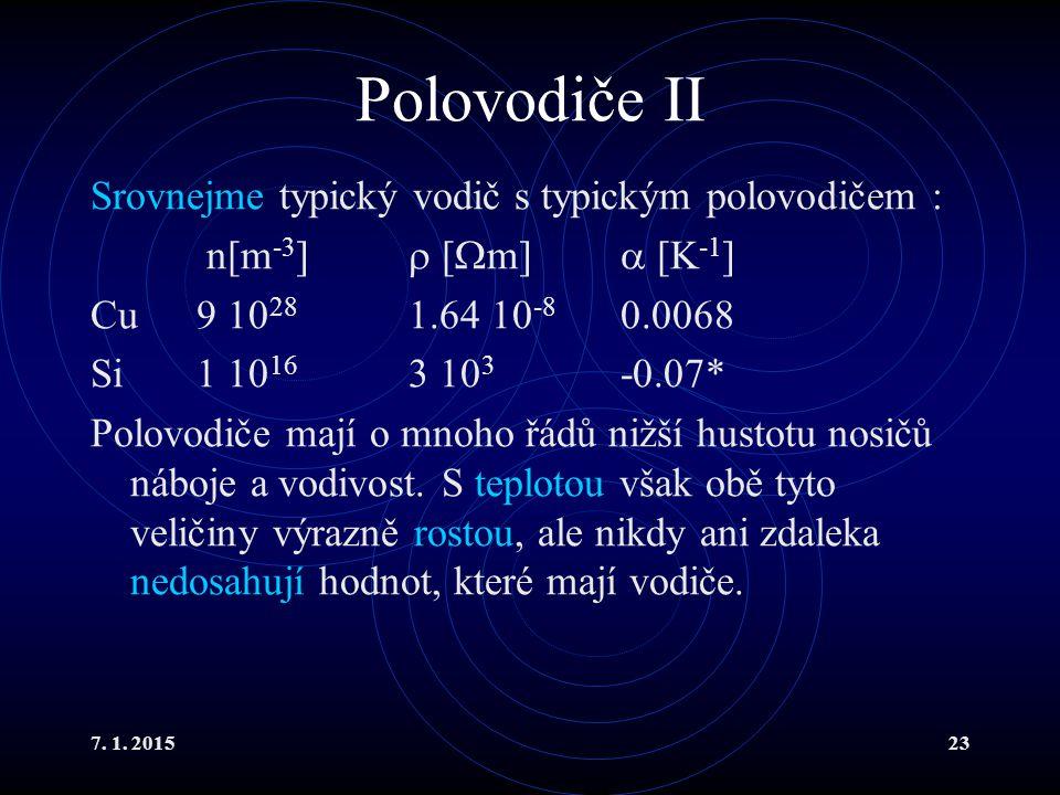 7. 1. 201523 Polovodiče II Srovnejme typický vodič s typickým polovodičem : n[m -3 ]  [  m]  [K -1 ] Cu9 10 28 1.64 10 -8 0.0068 Si1 10 16 3 10 3 -