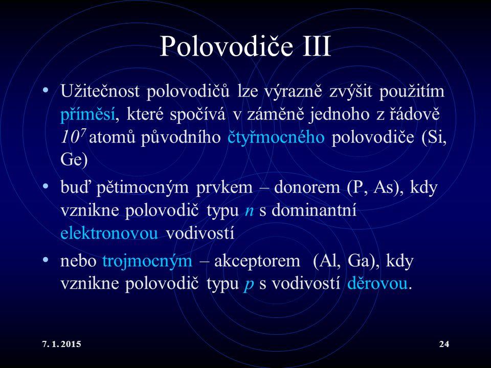 7. 1. 201524 Polovodiče III Užitečnost polovodičů lze výrazně zvýšit použitím příměsí, které spočívá v záměně jednoho z řádově 10 7 atomů původního čt