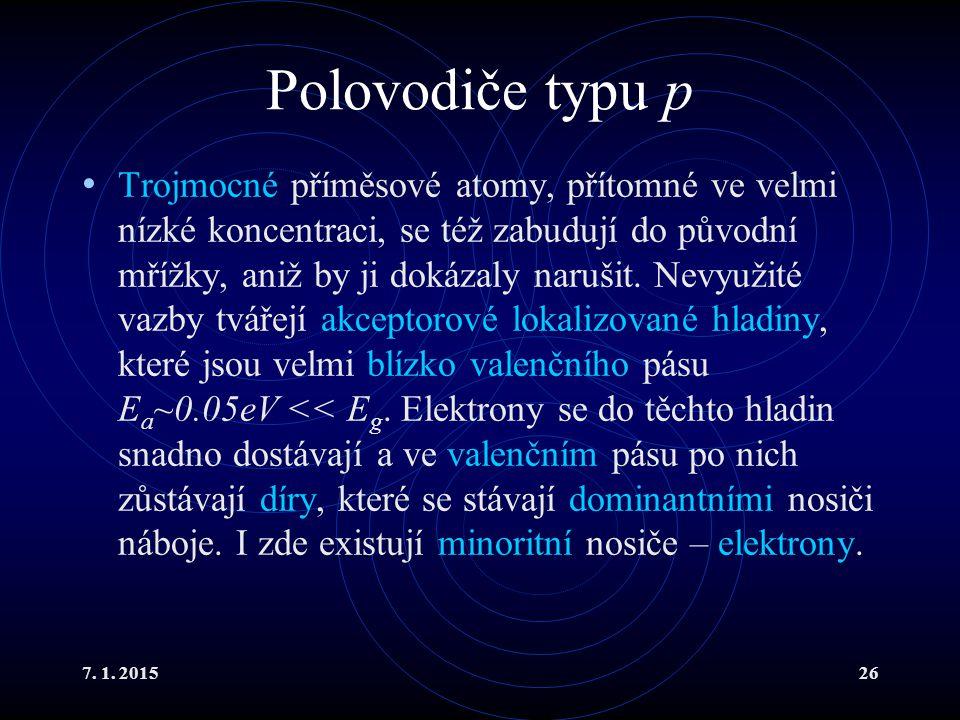 7. 1. 201526 Polovodiče typu p Trojmocné příměsové atomy, přítomné ve velmi nízké koncentraci, se též zabudují do původní mřížky, aniž by ji dokázaly