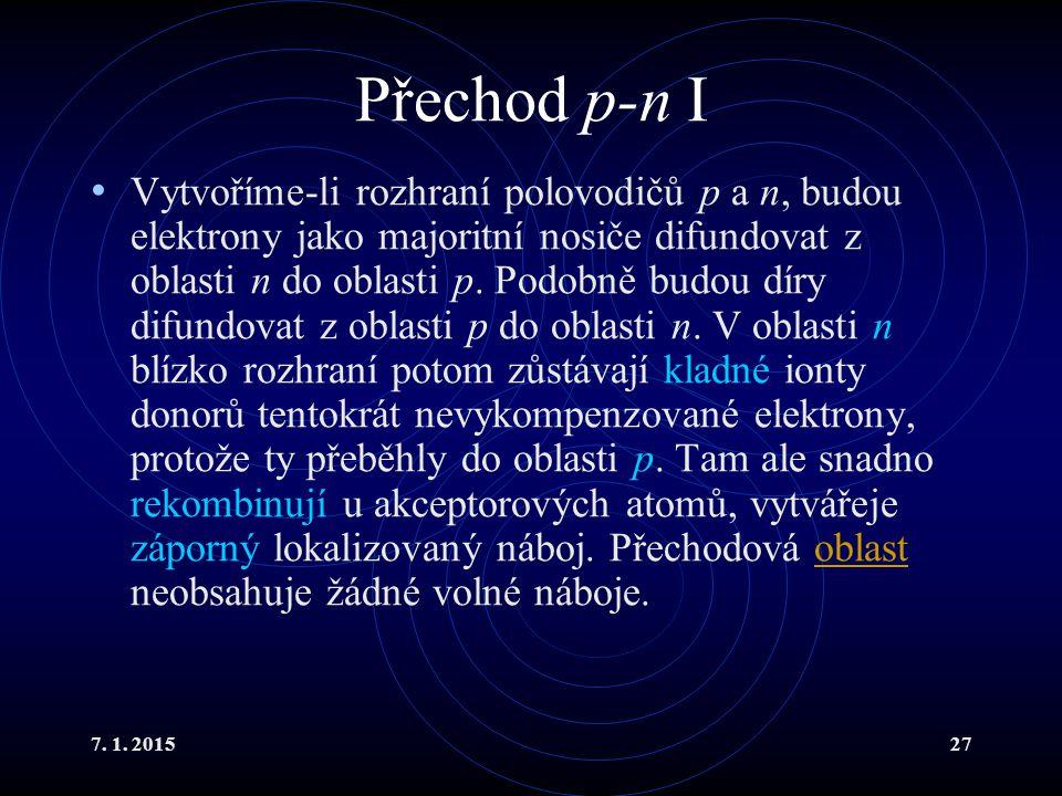 7. 1. 201527 Přechod p-n I Vytvoříme-li rozhraní polovodičů p a n, budou elektrony jako majoritní nosiče difundovat z oblasti n do oblasti p. Podobně