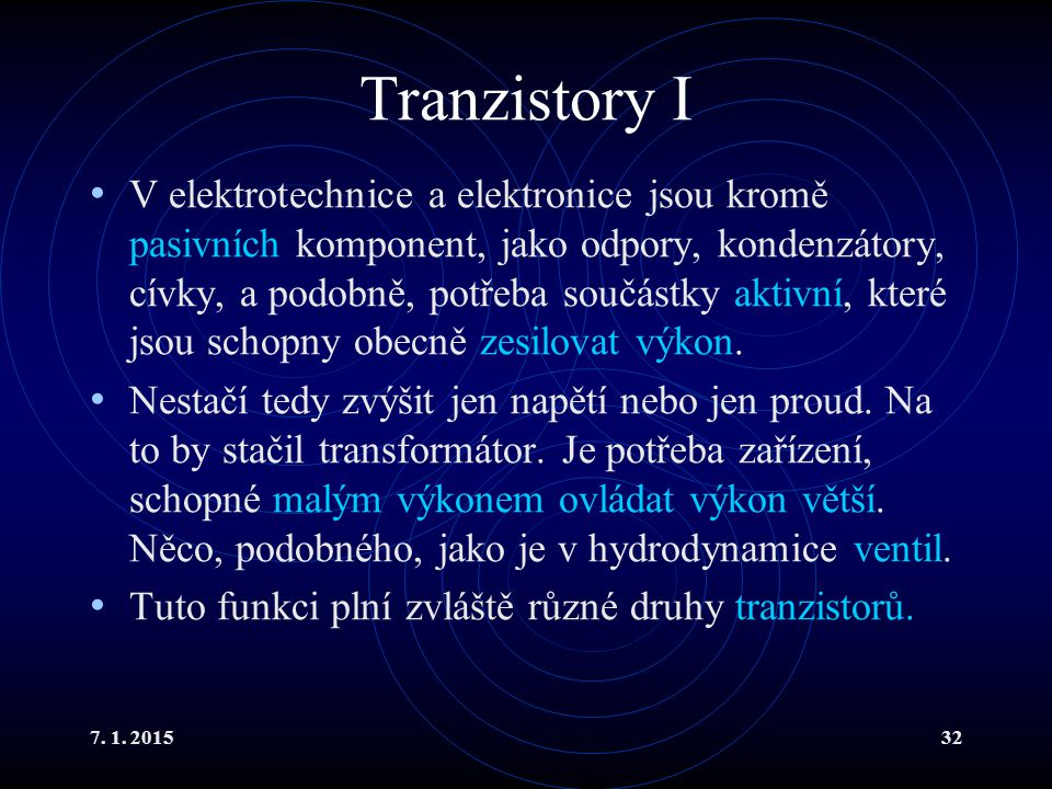 7. 1. 201532 Tranzistory I V elektrotechnice a elektronice jsou kromě pasivních komponent, jako odpory, kondenzátory, cívky, a podobně, potřeba součás