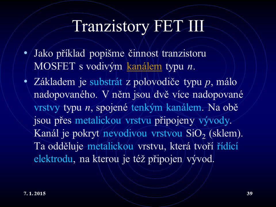 7. 1. 201539 Tranzistory FET III Jako příklad popišme činnost tranzistoru MOSFET s vodivým kanálem typu n.kanálem Základem je substrát z polovodiče ty