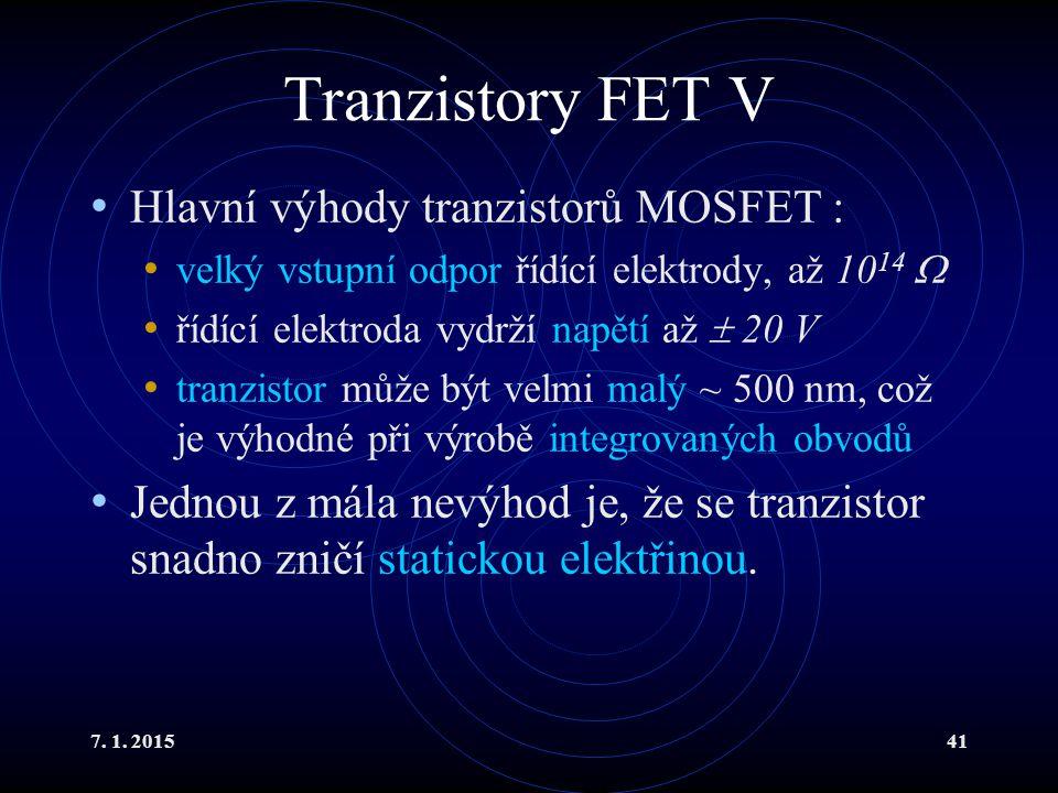 7. 1. 201541 Tranzistory FET V Hlavní výhody tranzistorů MOSFET : velký vstupní odpor řídící elektrody, až 10 14  řídící elektroda vydrží napětí až 