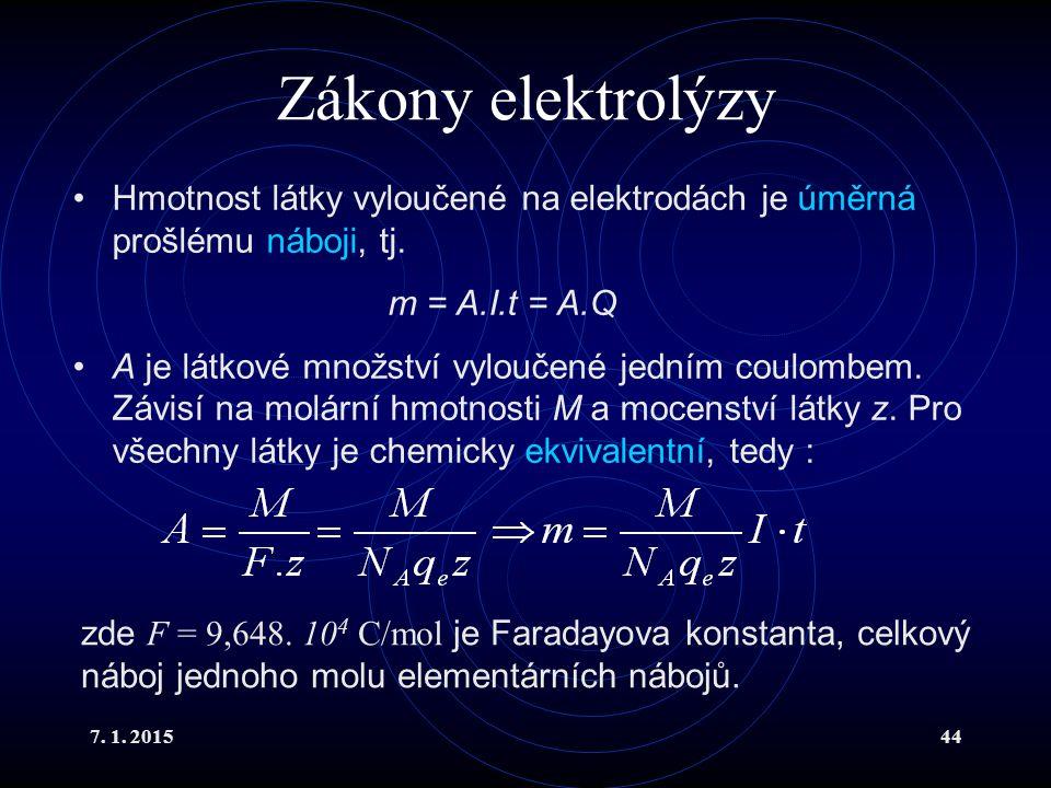 7. 1. 201544 Zákony elektrolýzy Hmotnost látky vyloučené na elektrodách je úměrná prošlému náboji, tj. m = A.I.t = A.Q A je látkové množství vyloučené