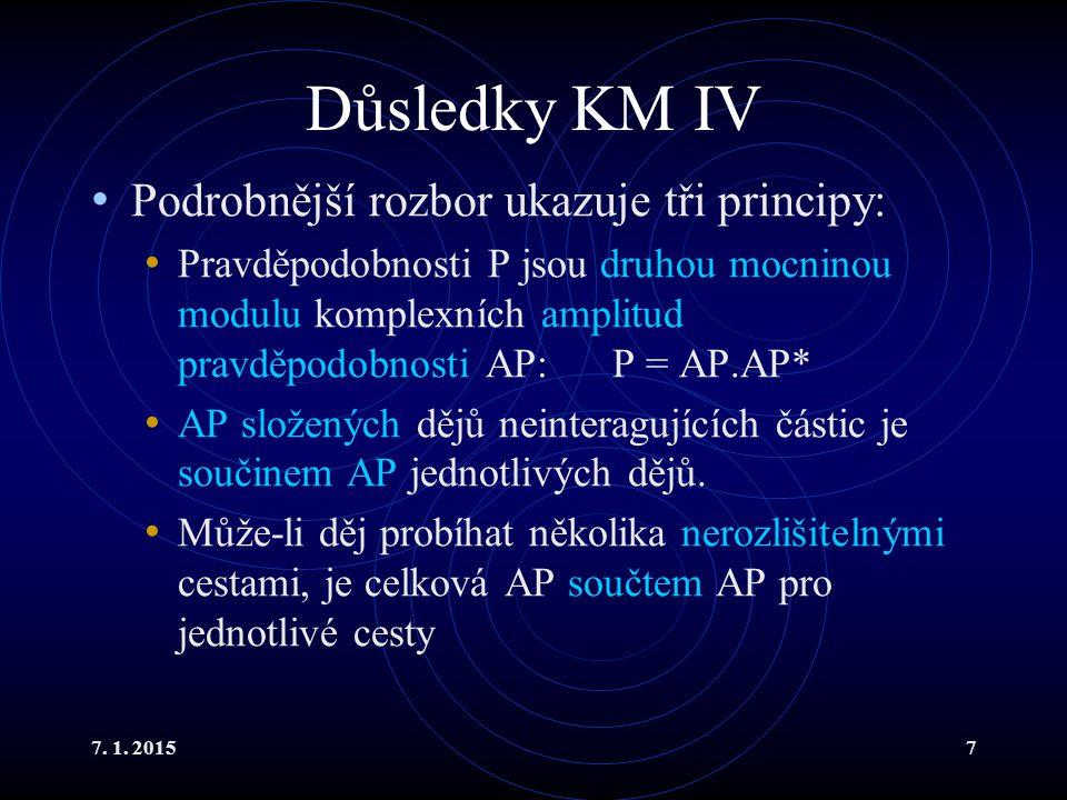 7. 1. 20157 Důsledky KM IV Podrobnější rozbor ukazuje tři principy: Pravděpodobnosti P jsou druhou mocninou modulu komplexních amplitud pravděpodobnos