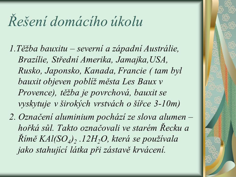 Řešení domácího úkolu 1.Těžba bauxitu – severní a západní Austrálie, Brazílie, Střední Amerika, Jamajka,USA, Rusko, Japonsko, Kanada, Francie ( tam byl bauxit objeven poblíž města Les Baux v Provence), těžba je povrchová, bauxit se vyskytuje v širokých vrstvách o šířce 3-10m) 2.