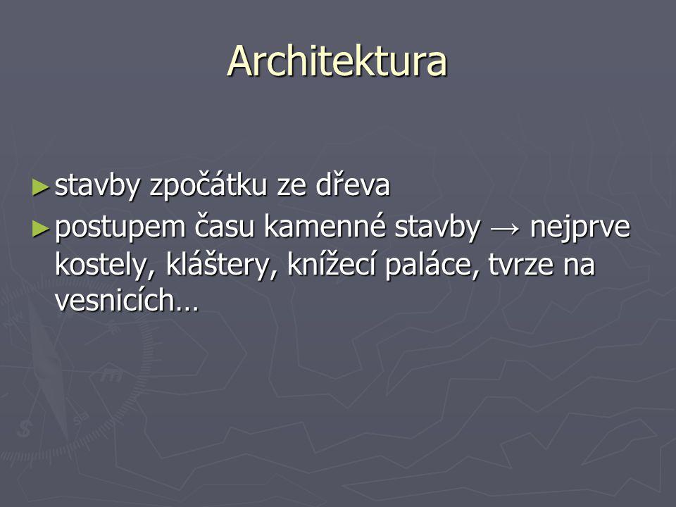 Architektura ► stavby zpočátku ze dřeva ► postupem času kamenné stavby → nejprve kostely, kláštery, knížecí paláce, tvrze na vesnicích…